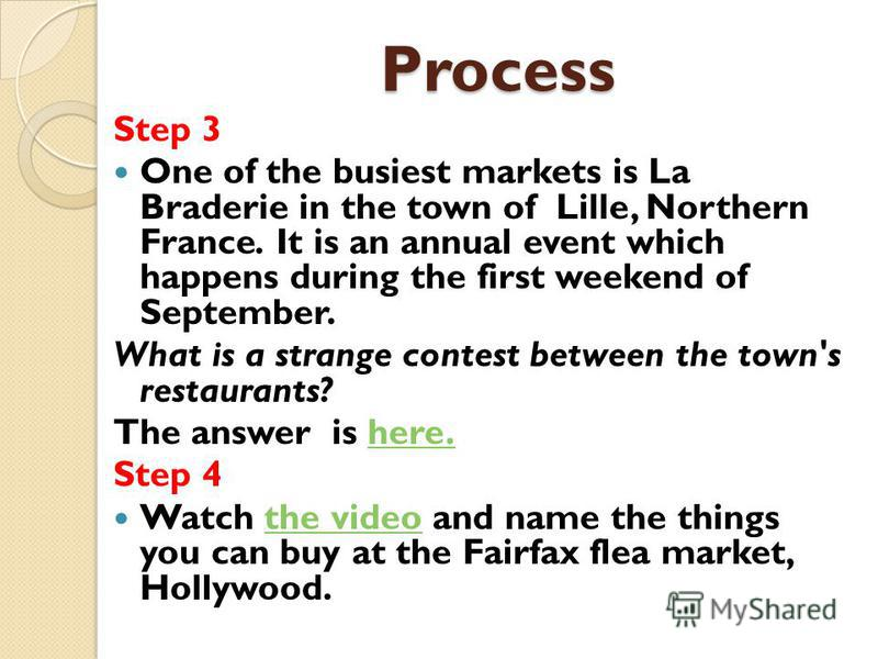 Process Step 3 One of the busiest markets is La Braderie in the town of Lille, Northern France. It is an annual event which happens during the first weekend of September. What is a strange contest between the town's restaurants? The answer is here.he
