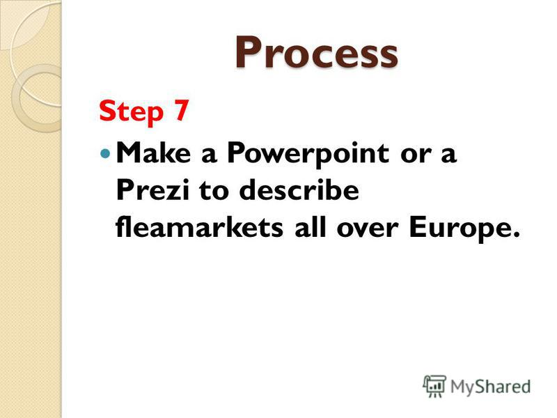 Process Step 7 Make a Powerpoint or a Prezi to describe fleamarkets all over Europe.