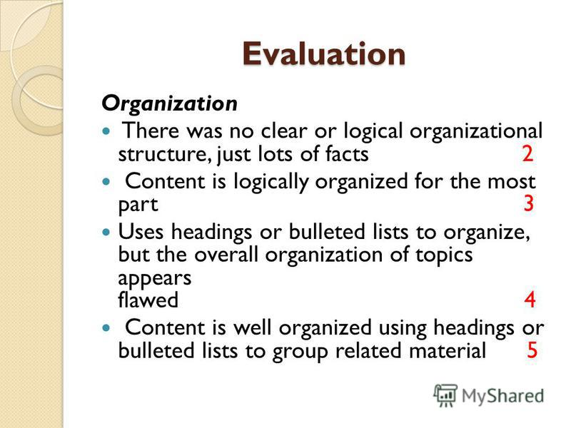 Evaluation Organization There was no clear or logical organizational structure, just lots of facts 2 Content is logically organized for the most part 3 Uses headings or bulleted lists to organize, but the overall organization of topics appears flawed