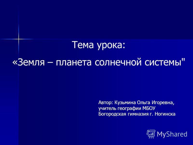Тема урока: «Земля – планета солнечной системы Автор: Кузьмина Ольга Игоревна, учитель географии МБОУ Богородская гимназия г. Ногинска