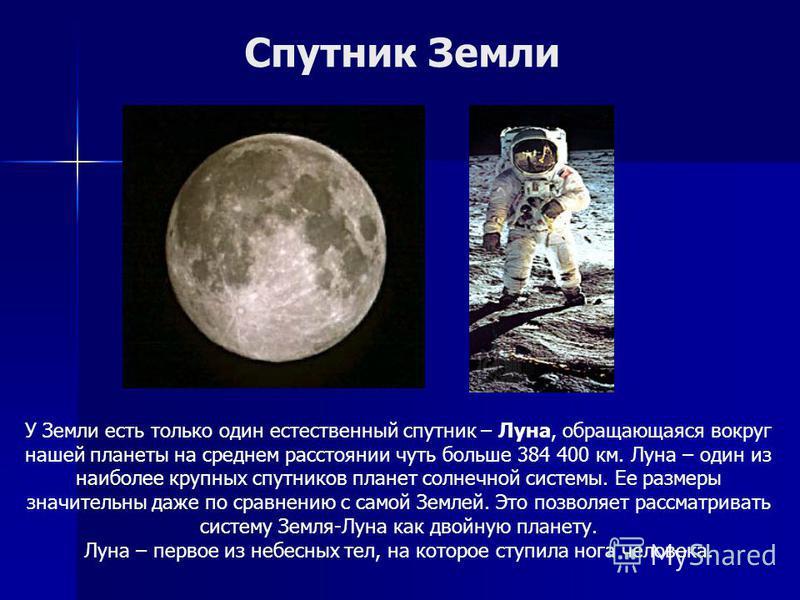 У Земли есть только один естественный спутник – Луна, обращающаяся вокруг нашей планеты на среднем расстоянии чуть больше 384 400 км. Луна – один из наиболее крупных спутников планет солнечной системы. Ее размеры значительны даже по сравнению с самой