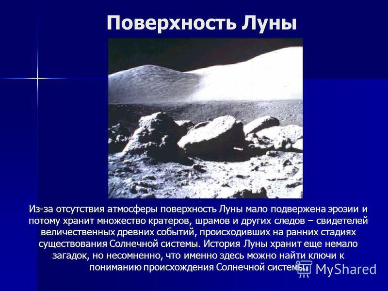 Из-за отсутствия атмосферы поверхность Луны мало подвержена эрозии и потому хранит множество кратеров, шрамов и других следов – свидетелей величественных древних событий, происходивших на ранних стадиях существования Солнечной системы. История Луны х