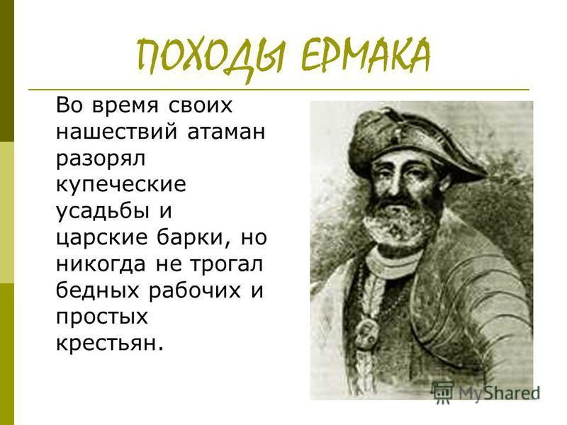 ПОХОДЫ ЕРМАКА Во время своих нашествий атаман разорял купеческие усадьбы и царские барки, но никогда не трогал бедных рабочих и простых крестьян.