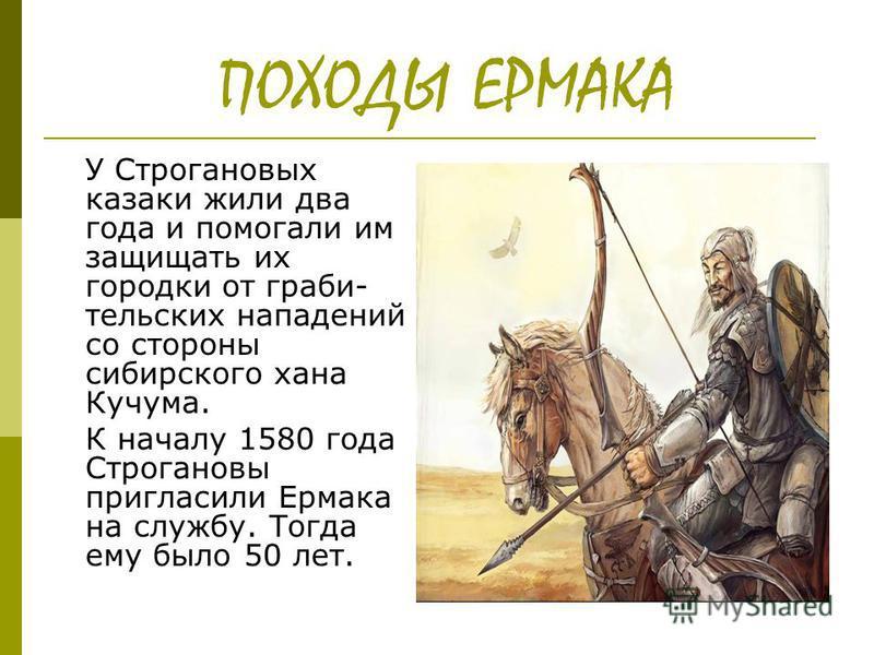 ПОХОДЫ ЕРМАКА У Строгановых казаки жили два года и помогали им защищать их городки от грабли- тульских нападений со стороны сибирского хана Кучума. К началу 1580 года Строгановы пригласили Ермака на службу. Тогда ему было 50 лет.