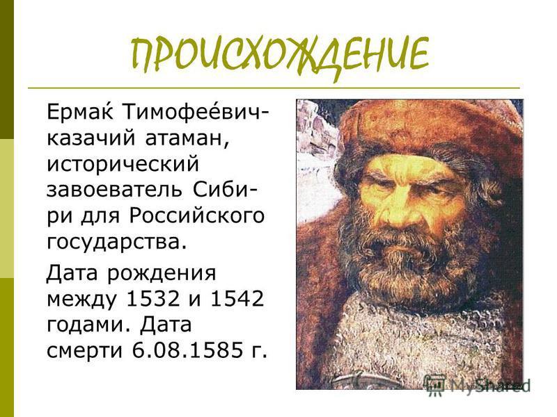 ПРОИСХОЖДЕНИЕ Ерма́к Тимофе́евич- казачий атаман, исторический завоеватель Сиби- ри для Российского государства. Дата рождения между 1532 и 1542 годами. Дата смерти 6.08.1585 г.