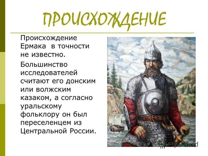 ПРОИСХОЖДЕНИЕ Происхождение Ермака в точности не известно. Большинство исследователей считают его донским или волжским казаком, а согласно уральскому фольклору он был переселенцем из Центральной России.