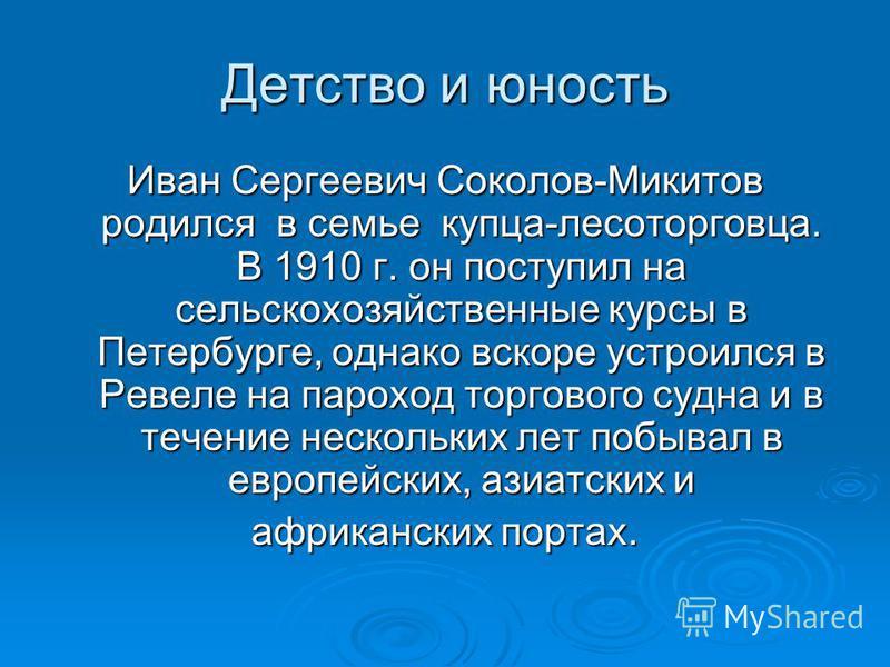 Детство и юность Иван Сергеевич Соколов-Микитов родился в семье купца-лесоторговца. В 1910 г. он поступил на сельскохозяйственные курсы в Петербурге, однако вскоре устроился в Ревеле на пароход торгового судна и в течение нескольких лет побывал в евр