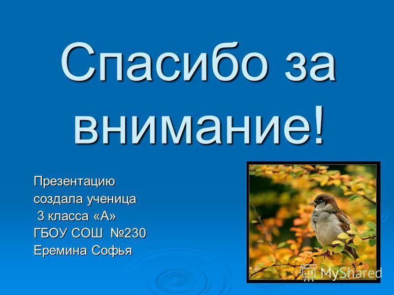 Спасибо за внимание! Презентацию создала ученица 3 класса «А» 3 класса «А» ГБОУ СОШ 230 Еремина Софья
