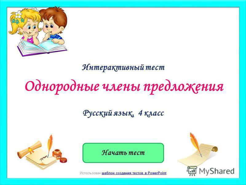 Начать тест Использован шаблон создания тестов в PowerPointшаблон создания тестов в PowerPoint Однородные члены предложения Русский язык, 4 класс Интерактивный тест