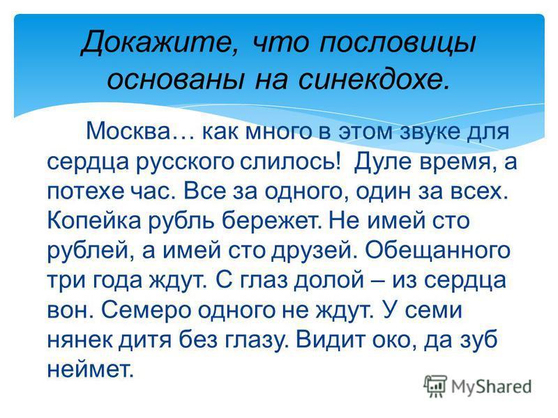 Докажите, что пословицы основаны на синекдохе. Москва… как много в этом звуке для сердца русского слилось! Дуле время, а потехе час. Все за одного, один за всех. Копейка рубль бережет. Не имей сто рублей, а имей сто друзей. Обещанного три года ждут.