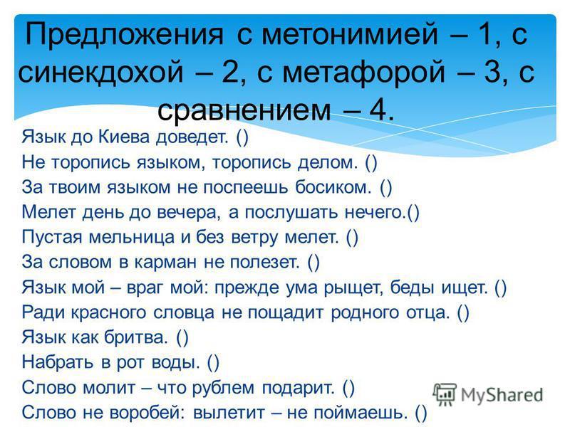 Предложения с метонимией – 1, с синекдохой – 2, с метафорой – 3, с сравнением – 4. Язык до Киева доведет. () Не торопись языком, торопись делом. () За твоим языком не поспеешь босиком. () Мелет день до вечера, а послушать нечего.() Пустая мельница и