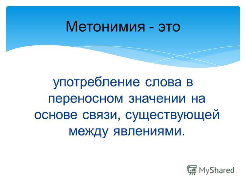 Метонимия - это употребление слова в переносном значении на основе связи, существующей между явлениями.