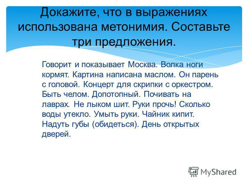 Докажите, что в выражениях использована метонимия. Составьте три предложения. Говорит и показывает Москва. Волка ноги кормят. Картина написана маслом. Он парень с головой. Концерт для скрипки с оркестром. Быть челом. Допотопный. Почивать на лаврах. Н