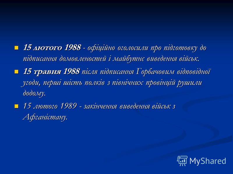 15 лютого 1988 - офіційно оголосили про підготовку до підписання домовленостей і майбутнє виведення військ. 15 лютого 1988 - офіційно оголосили про підготовку до підписання домовленостей і майбутнє виведення військ. 15 травня 1988 після підписання Го