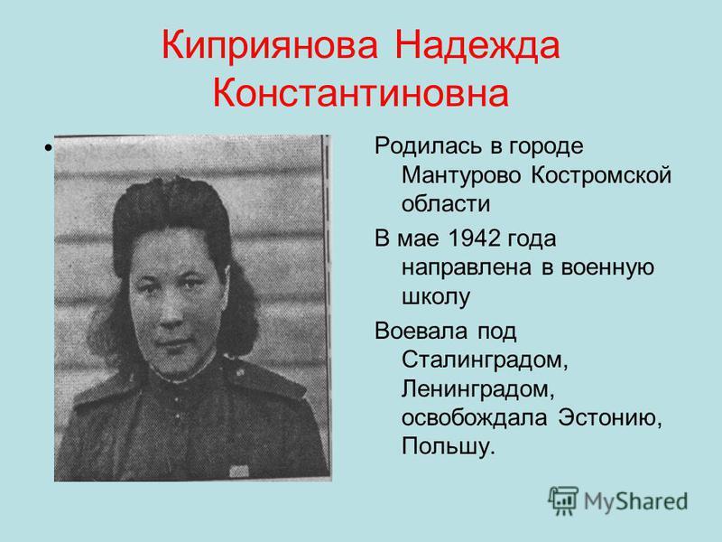 Киприянова Надежда Константиновна Родилась в городе Мантурово Костромской области В мае 1942 года направлена в военную школу Воевала под Сталинградом, Ленинградом, освобождала Эстонию, Польшу.