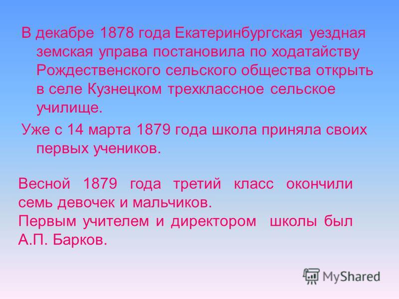 В декабре 1878 года Екатеринбургская уездная земская управа постановила по ходатайству Рождественского сельского общества открыть в селе Кузнецком трехклассное сельское училище. Уже с 14 марта 1879 года школа приняла своих первых учеников. Весной 187
