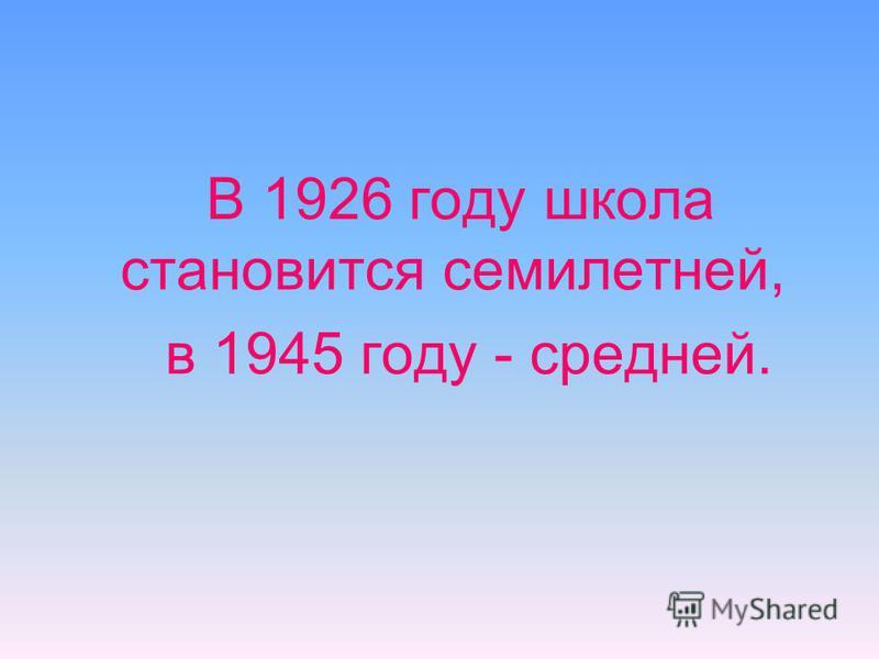 В 1926 году школа становится семилетней, в 1945 году - средней.