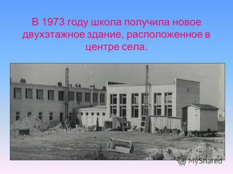 В 1973 году школа получила новое двухэтажное здание, расположенное в центре села.