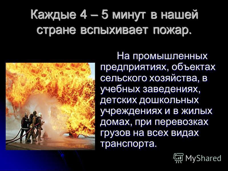 Каждые 4 – 5 минут в нашей стране вспыхивает пожар. На промышленных предприятиях, объектах сельского хозяйства, в учебных заведениях, детских дошкольных учреждениях и в жилых домах, при перевозках грузов на всех видах транспорта. На промышленных пред