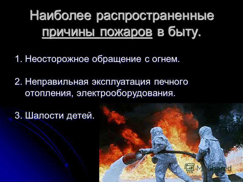 Наиболее распространенные причины пожаров в быту. 1. Неосторожное обращение с огнем. 2. Неправильная эксплуатация печного отопления, электрооборудования. отопления, электрооборудования. 3. Шалости детей.