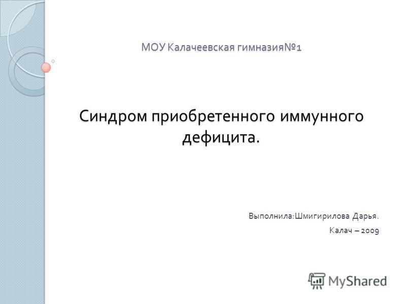 МОУ Калачеевская гимназия 1 Синдром приобретенного иммунного дефицита. Выполнила : Шмигирилова Дарья. Калач – 2009