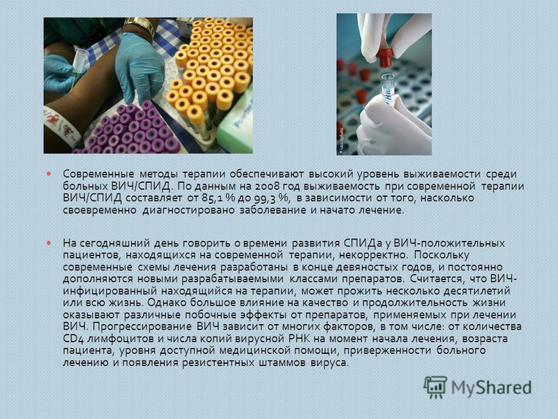 Современные методы терапии обеспечивают высокий уровень выживаемости среди больных ВИЧ / СПИД. По данным на 2008 год выживаемость при современной терапии ВИЧ / СПИД составляет от 85,1 % до 99,3 %, в зависимости от того, насколько своевременно диагнос