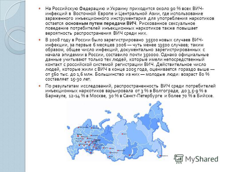 На Российскую Федерацию и Украину приходится около 90 % всех ВИЧ - инфекций в Восточной Европе и Центральной Азии, где использование зараженного инъекционного инструментария для употребления наркотиков остается основным путем передачи ВИЧ. Рискованно