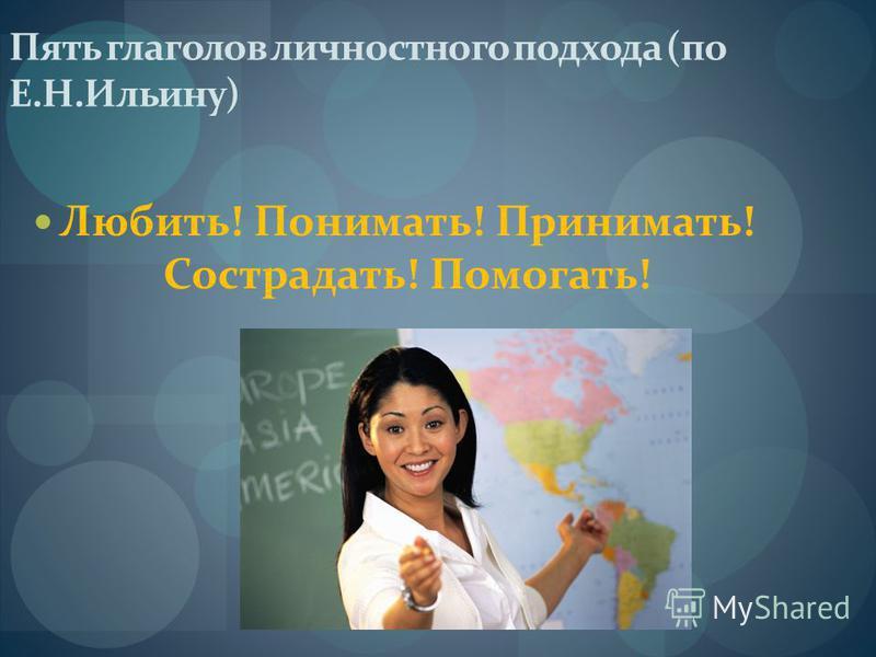 Пять глаголов личностного подхода (по Е.Н.Ильину) Любить! Понимать! Принимать! Сострадать! Помогать!