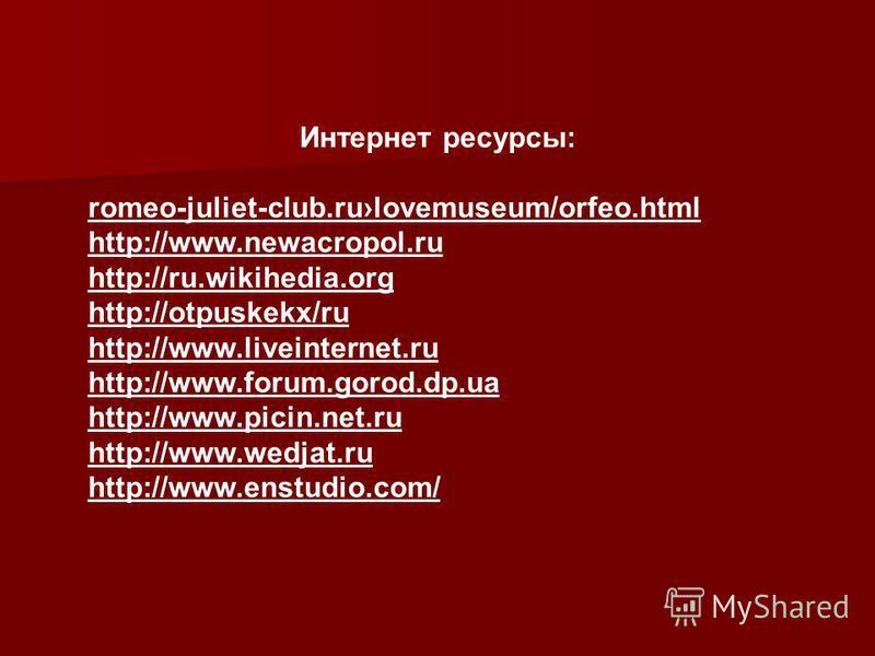 Интернет ресурсы: romeo-juliet-club.rulovemuseum/orfeo.html http://www.newacropol.ru http://ru.wikihedia.org http://otpuskekx/ru http://www.liveinternet.ru http://www.forum.gorod.dp.ua http://www.picin.net.ru http://www.wedjat.ru http://www.enstudio.