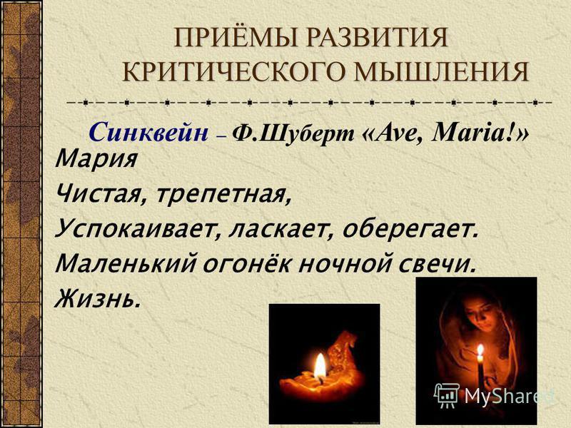 ПРИЁМЫ РАЗВИТИЯ КРИТИЧЕСКОГО МЫШЛЕНИЯ Синквейн – Ф.Шуберт «Ave, Maria!» Мария Чистая, трепетная, Успокаивает, ласкает, оберегает. Маленький огонёк ночной свечи. Жизнь.
