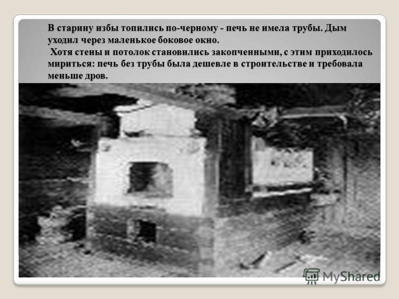 В старину избы топились по-черному - печь не имела трубы. Дым уходил через маленькое боковое окно. Хотя стены и потолок становились закопченными, с этим приходилось мириться: печь без трубы была дешевле в строительстве и требовала меньше дров.