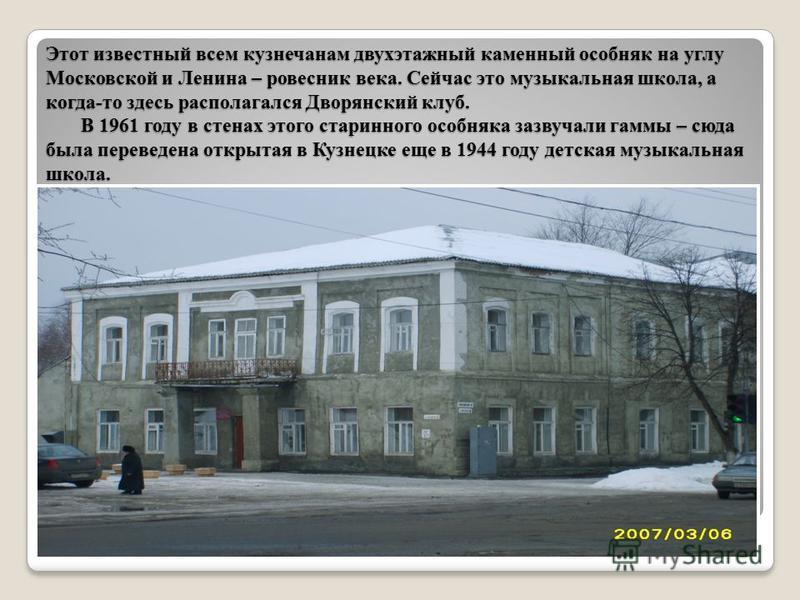 Этот известный всем кузнечанам двухэтажный каменный особняк на углу Московской и Ленина – ровесник века. Сейчас это музыкальная школа, а когда-то здесь располагался Дворянский клуб. В 1961 году в стенах этого старинного особняка зазвучали гаммы – сюд