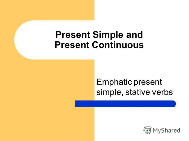 Present Simple and Present Continuous Emphatic present simple, stative verbs