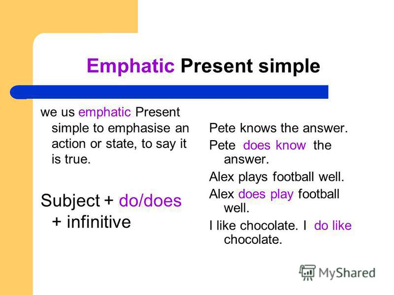 Emphatic Present simple we us emphatic Present simple to emphasise an action or state, to say it is true. Subject + do/does + infinitive Pete knows the answer. Pete does know the answer. Alex plays football well. Alex does play football well. I like