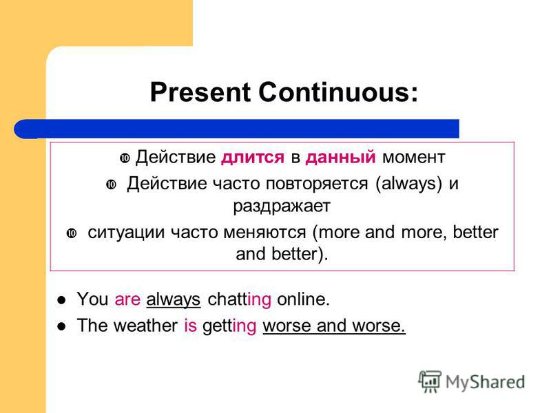 Present Continuous: You are always chatting online. The weather is getting worse and worse. Действие длится в данный момент Действие часто повторяется (always) и раздражает ситуации часто меняются (more and more, better and better).