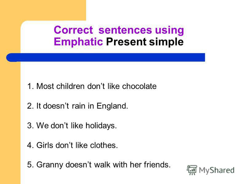 Correct sentences using Emphatic Present simple 1. Most children dont like chocolate 2. It doesnt rain in England. 3. We dont like holidays. 4. Girls dont like clothes. 5. Granny doesnt walk with her friends.