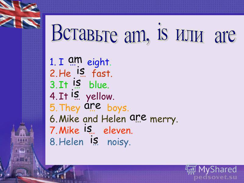 1.I … eight. 2.He … fast. 3.It … blue. 4.It … yellow. 5.They … boys. 6.Mike and Helen … merry. 7.Mike … eleven. 8.Helen … noisy. am is are is