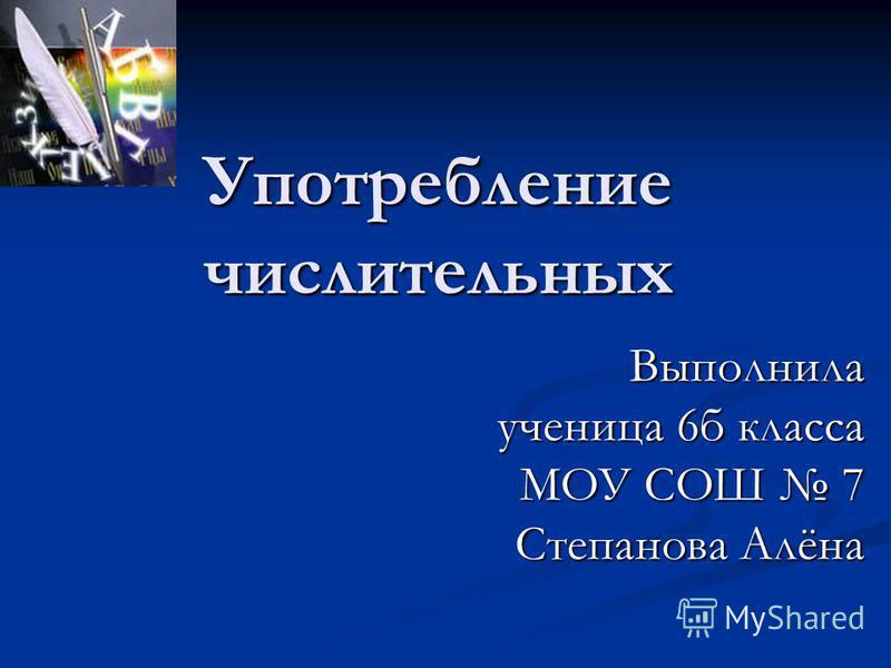 Употребление числительных Выполнила ученица 6 б класса МОУ СОШ 7 Степанова Алёна