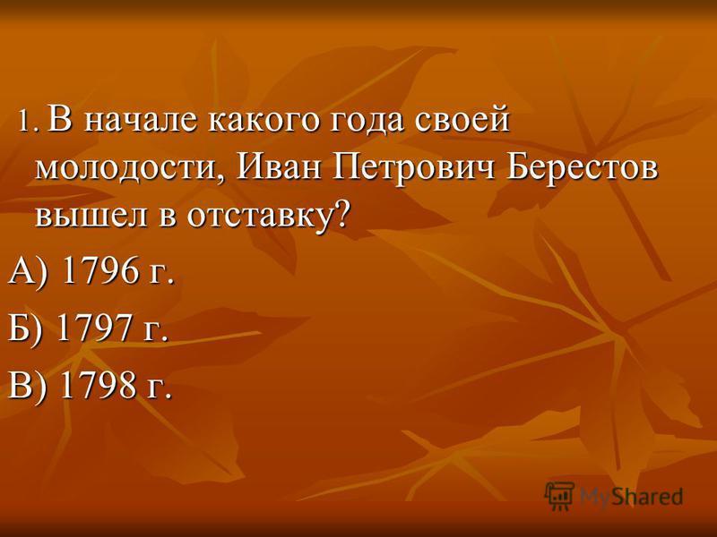 1. В начале какого года своей молодости, Иван Петрович Берестов вышел в отставку? 1. В начале какого года своей молодости, Иван Петрович Берестов вышел в отставку? А) 1796 г. Б) 1797 г. В) 1798 г.