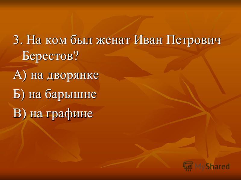 3. На ком был женат Иван Петрович Берестов? А) на дворянке Б) на барышне В) на графине