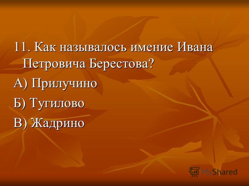 11. Как называлось имение Ивана Петровича Берестова? А) Прилучино Б) Тугилово В) Жадрино