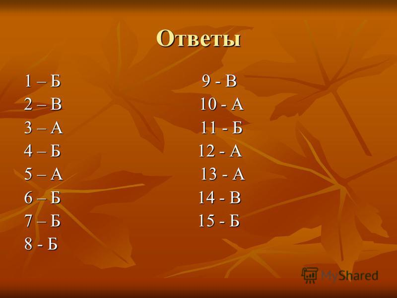 Ответы 1 – Б 9 - В 2 – В 10 - А 3 – А 11 - Б 4 – Б 12 - А 5 – А 13 - А 6 – Б 14 - В 7 – Б 15 - Б 8 - Б