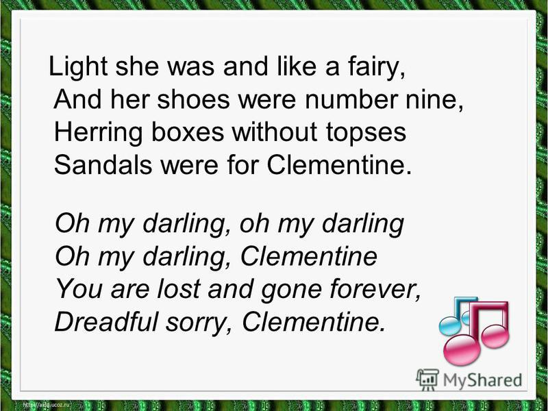 Light she was and like a fairy, And her shoes were number nine, Herring boxes without topses Sandals were for Clementine. Oh my darling, oh my darling Oh my darling, Clementine You are lost and gone forever, Dreadful sorry, Clementine.