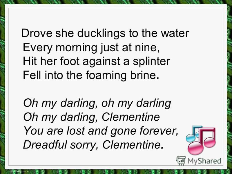 Drove she ducklings to the water Every morning just at nine, Hit her foot against a splinter Fell into the foaming brine. Oh my darling, oh my darling Oh my darling, Clementine You are lost and gone forever, Dreadful sorry, Clementine.