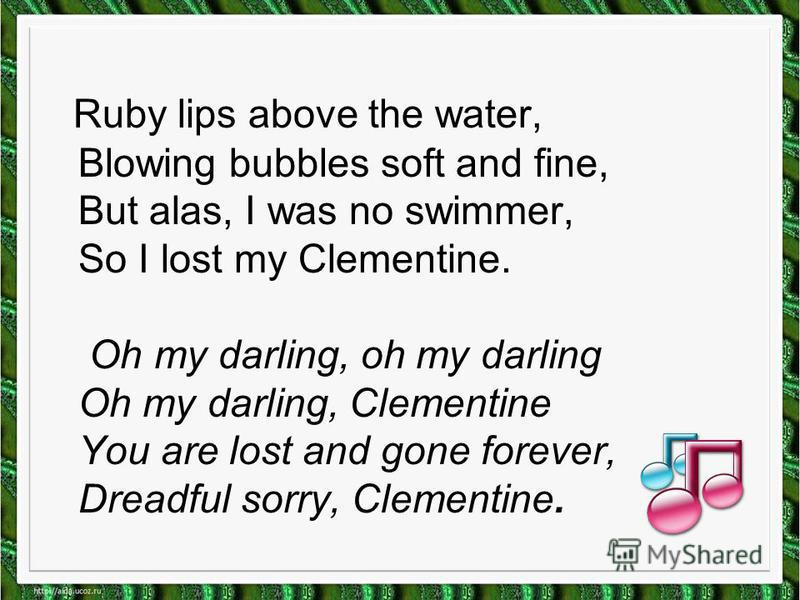 Ruby lips above the water, Blowing bubbles soft and fine, But alas, I was no swimmer, So I lost my Clementine. Oh my darling, oh my darling Oh my darling, Clementine You are lost and gone forever, Dreadful sorry, Clementine.
