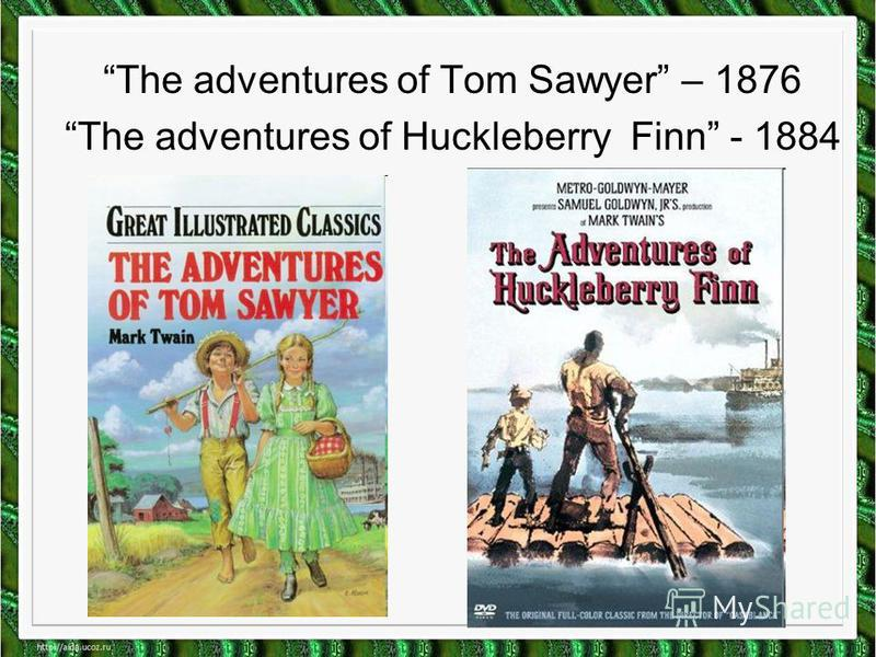 The adventures of Tom Sawyer – 1876 The adventures of Huckleberry Finn - 1884