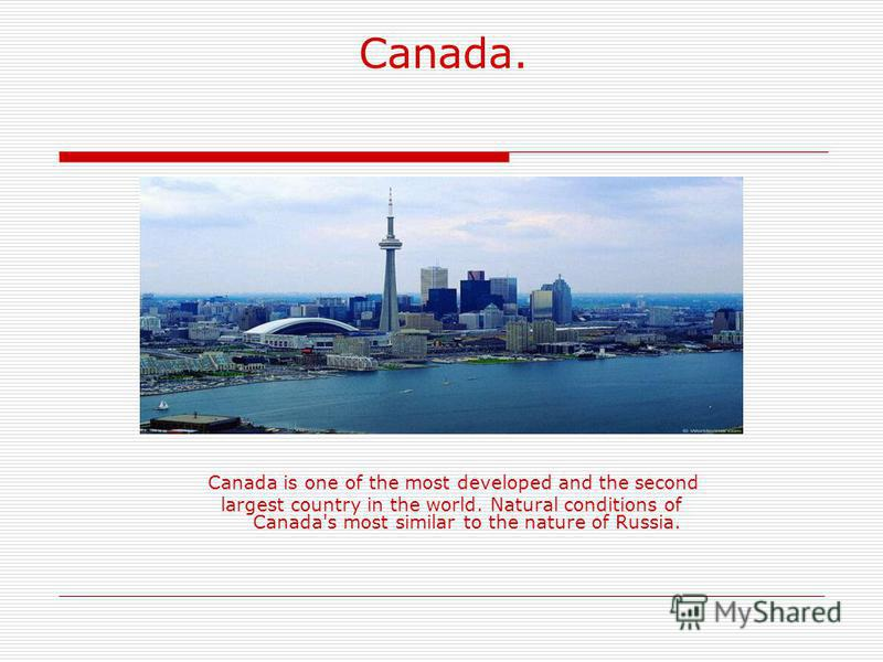 Canada. Canada is one of the most developed and the second largest country in the world. Natural conditions of Canada's most similar to the nature of Russia.