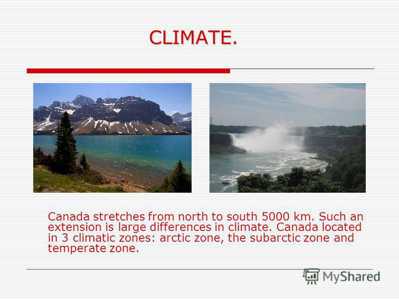 CLIMATE. CLIMATE. Canada stretches from north to south 5000 km. Such an extension is large differences in climate. Canada located in 3 climatic zones: arctic zone, the subarctic zone and temperate zone.