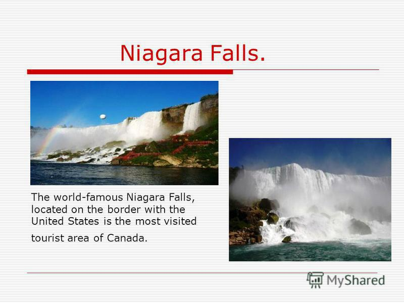 Niagara Falls. The world-famous Niagara Falls, located on the border with the United States is the most visited tourist area of Canada.