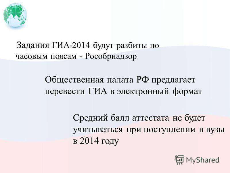 Задания ГИА-2014 будут разбиты по часовым поясам - Рособрнадзор Общественная палата РФ предлагает перевести ГИА в электронный формат Средний балл аттестата не будет учитываться при поступлении в вузы в 2014 году